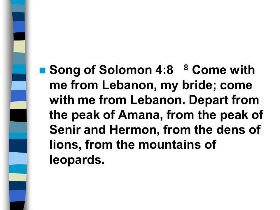 Song of Solomon 4:8 8 Come with me from Lebanon, my bride; come with me from Lebanon. Depart from the peak of Amana, from the peak of Senir and Hermon