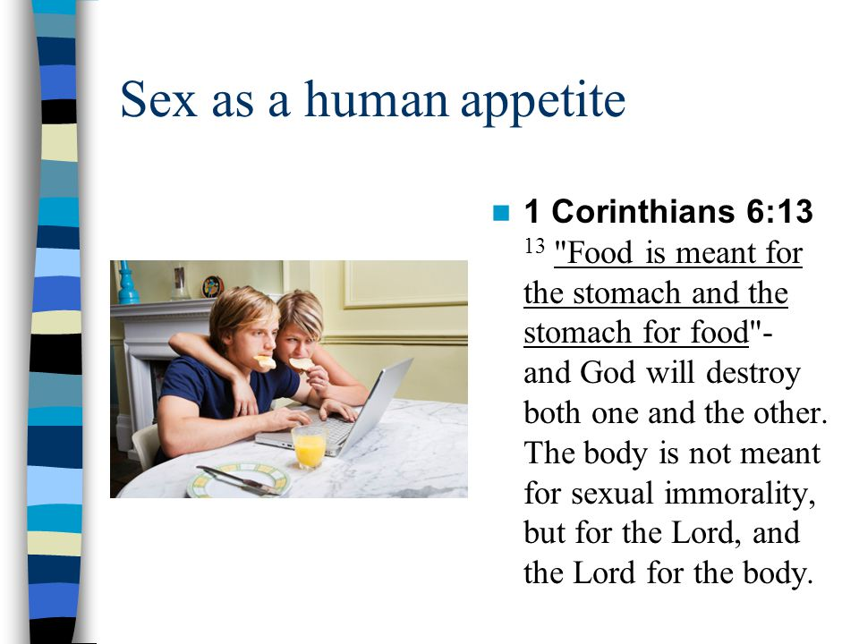 Sex as a human appetite 1 Corinthians 6:13 13 Food is meant for the stomach and the stomach for food - and God will destroy both one and the other.