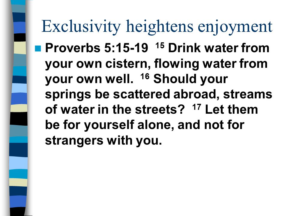 Exclusivity heightens enjoyment Proverbs 5:15-19 15 Drink water from your own cistern, flowing water from your own well. 16 Should your springs be sca