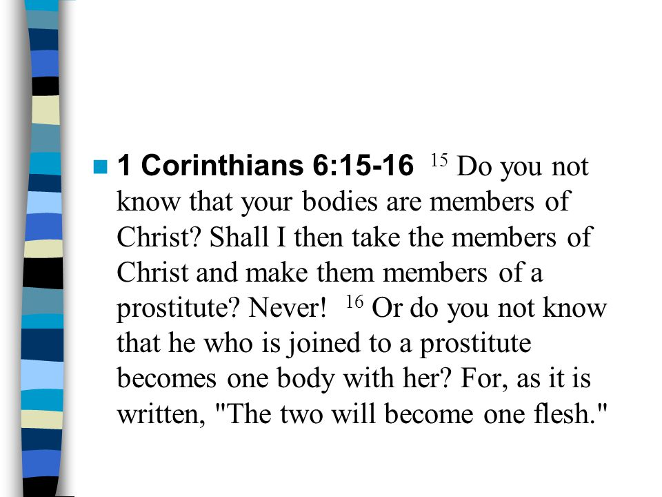 1 Corinthians 6:15-16 15 Do you not know that your bodies are members of Christ? Shall I then take the members of Christ and make them members of a pr