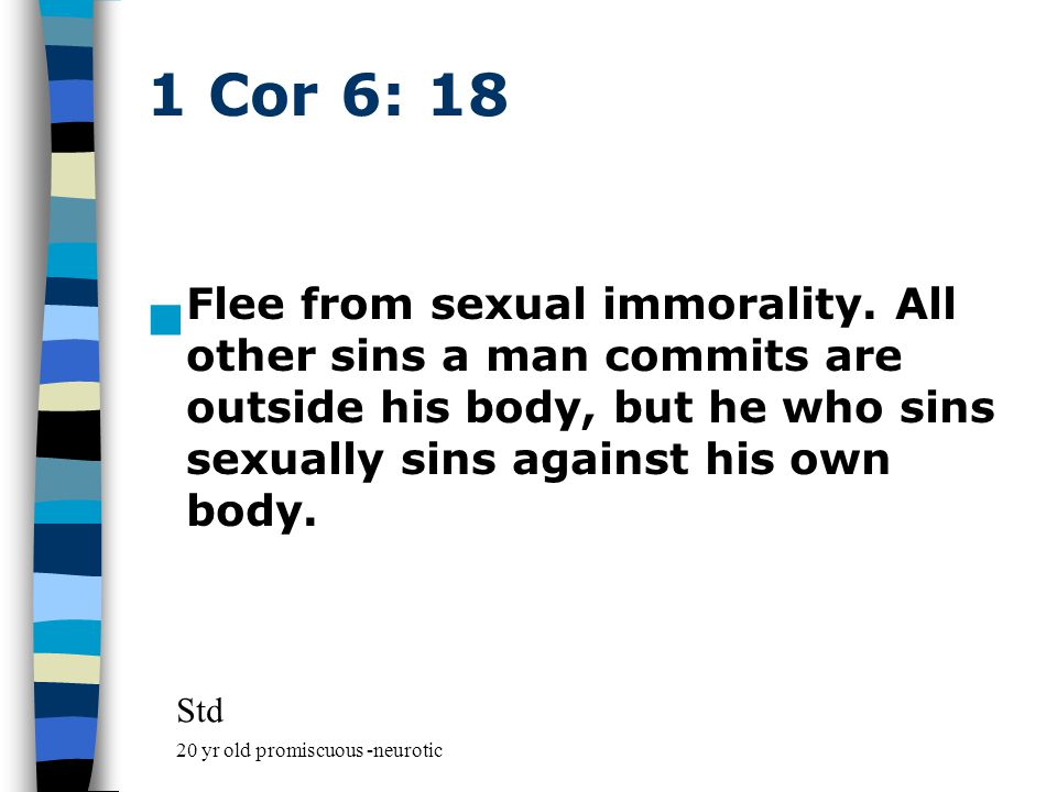1 Cor 6: 18 Flee from sexual immorality.