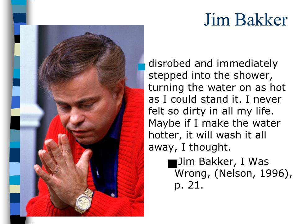 Jim Bakker disrobed and immediately stepped into the shower, turning the water on as hot as I could stand it.