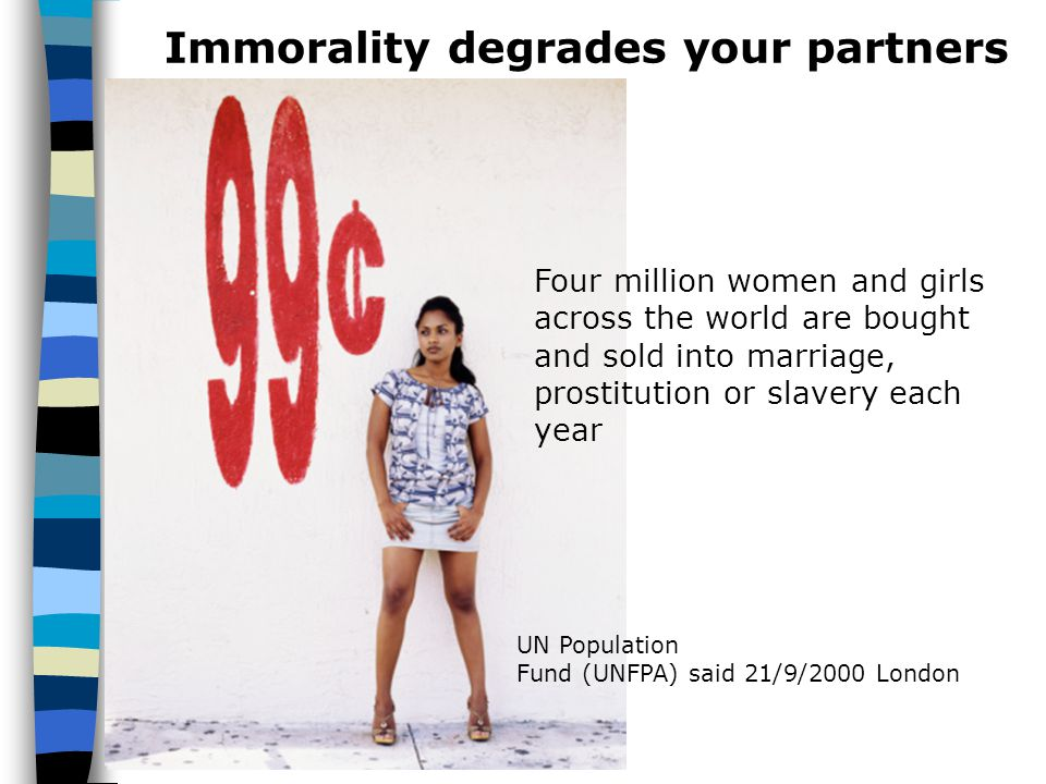Immorality degrades your partners UN Population Fund (UNFPA) said 21/9/2000 London Four million women and girls across the world are bought and sold i