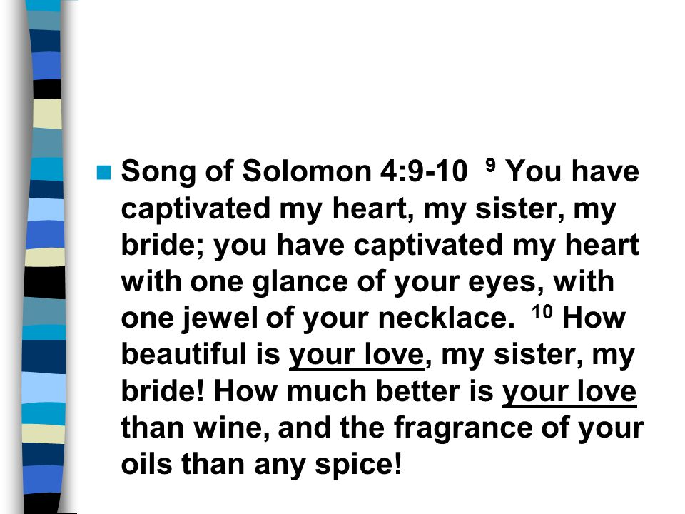 Song of Solomon 4:9-10 9 You have captivated my heart, my sister, my bride; you have captivated my heart with one glance of your eyes, with one jewel of your necklace.