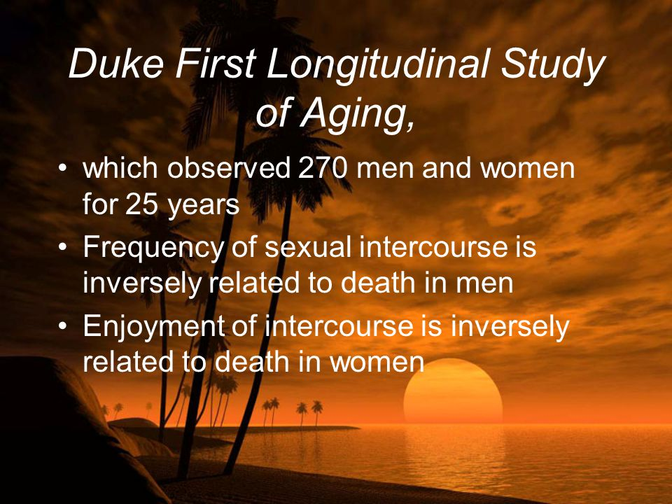 Duke First Longitudinal Study of Aging, which observed 270 men and women for 25 years Frequency of sexual intercourse is inversely related to death in men Enjoyment of intercourse is inversely related to death in women