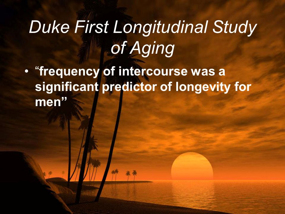 """Duke First Longitudinal Study of Aging """"frequency of intercourse was a significant predictor of longevity for men"""""""