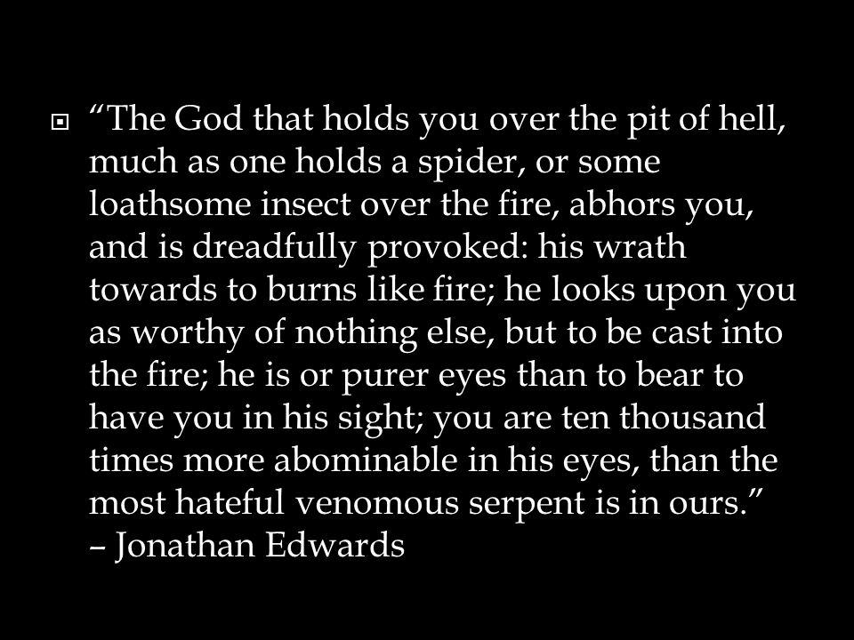  The God that holds you over the pit of hell, much as one holds a spider, or some loathsome insect over the fire, abhors you, and is dreadfully provoked: his wrath towards to burns like fire; he looks upon you as worthy of nothing else, but to be cast into the fire; he is or purer eyes than to bear to have you in his sight; you are ten thousand times more abominable in his eyes, than the most hateful venomous serpent is in ours. – Jonathan Edwards