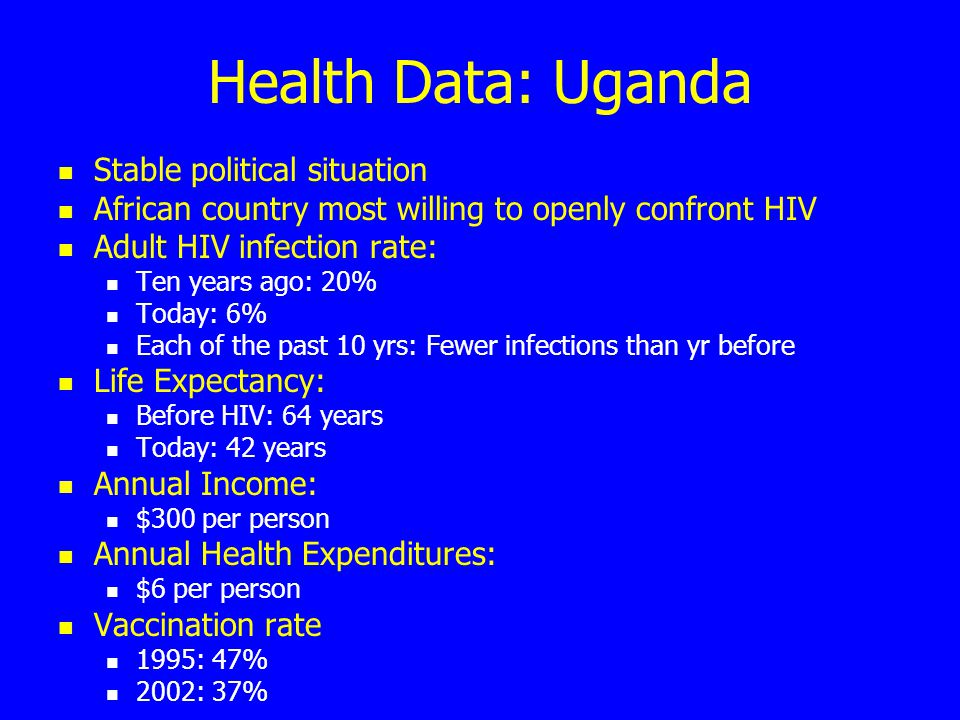 Health Data: Uganda Stable political situation African country most willing to openly confront HIV Adult HIV infection rate: Ten years ago: 20% Today: