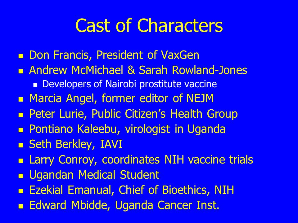 Cast of Characters Don Francis, President of VaxGen Andrew McMichael & Sarah Rowland-Jones Developers of Nairobi prostitute vaccine Marcia Angel, form