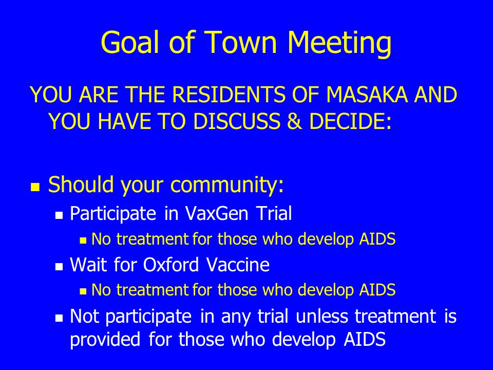 Goal of Town Meeting YOU ARE THE RESIDENTS OF MASAKA AND YOU HAVE TO DISCUSS & DECIDE: Should your community: Participate in VaxGen Trial No treatment
