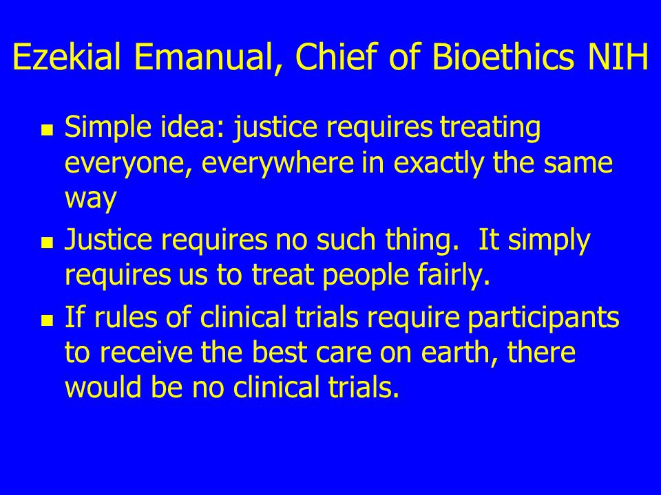 Ezekial Emanual, Chief of Bioethics NIH Simple idea: justice requires treating everyone, everywhere in exactly the same way Justice requires no such thing.