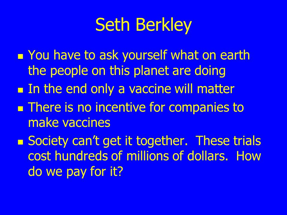 Seth Berkley You have to ask yourself what on earth the people on this planet are doing In the end only a vaccine will matter There is no incentive fo