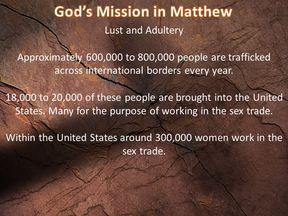 Lust and Adultery Approximately 600,000 to 800,000 people are trafficked across international borders every year.