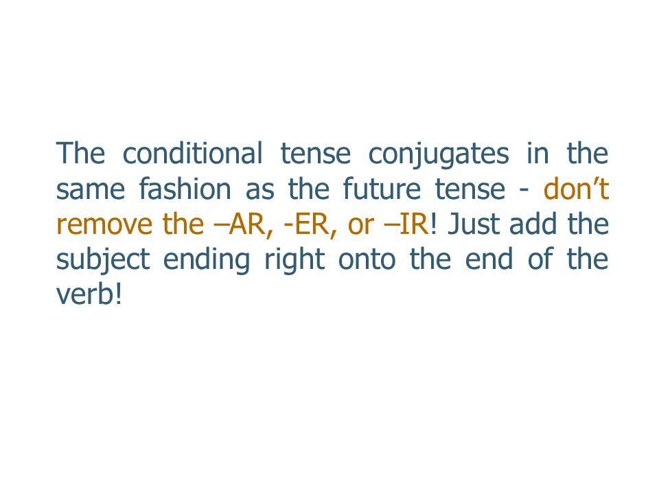 Here are the correct endings for the conditional tense. Notice that the endings are the same for all three kinds of verbs! Subject-AR, -ER, & -IR Verb