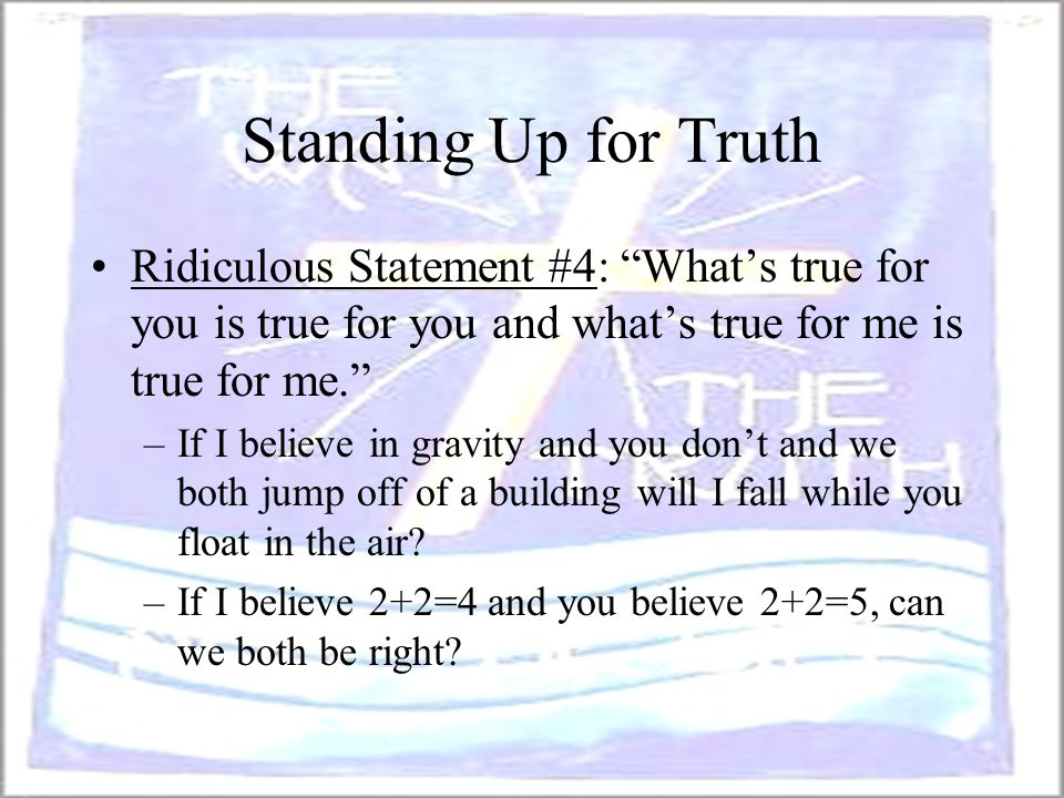 "Standing Up for Truth Ridiculous Statement #4: ""What's true for you is true for you and what's true for me is true for me."" –If I believe in gravity a"