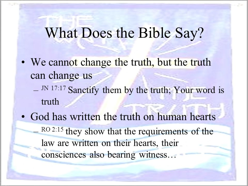 What Does the Bible Say? We cannot change the truth, but the truth can change us – JN 17:17 Sanctify them by the truth; Your word is truth God has wri