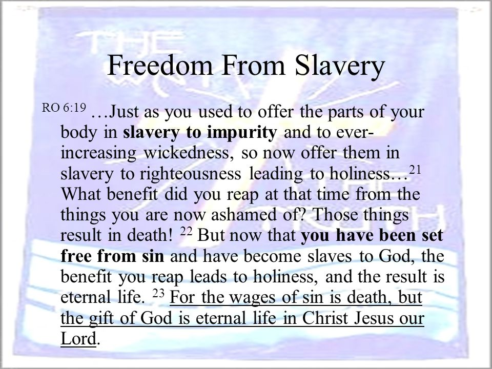 Freedom From Slavery RO 6:19 …Just as you used to offer the parts of your body in slavery to impurity and to ever- increasing wickedness, so now offer
