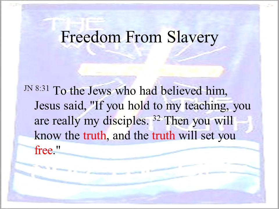 Freedom From Slavery JN 8:31 To the Jews who had believed him, Jesus said,