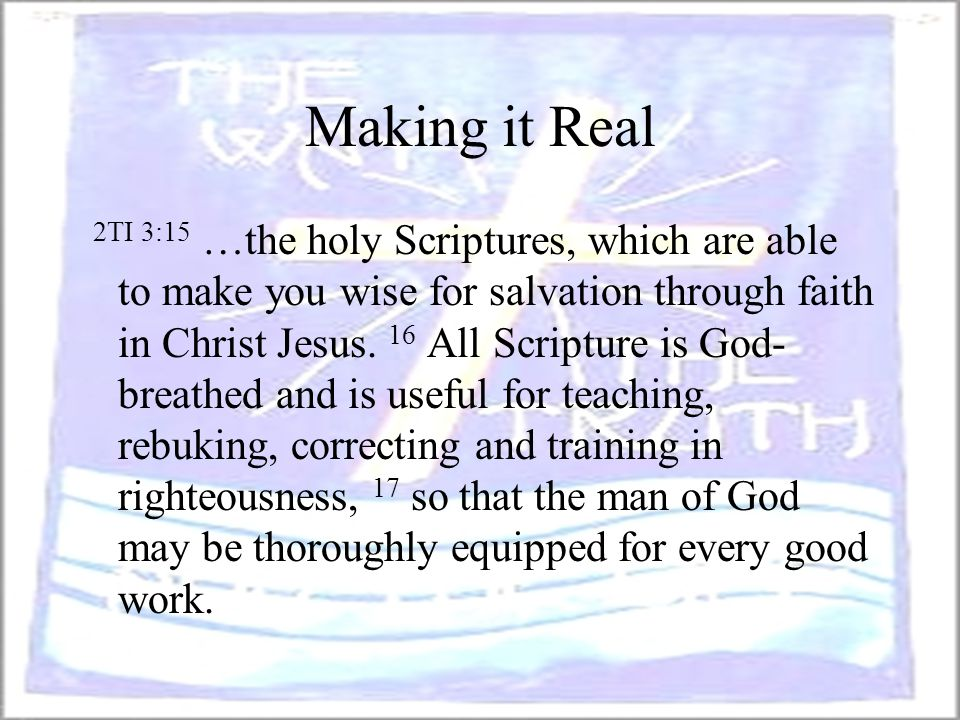 Making it Real 2TI 3:15 …the holy Scriptures, which are able to make you wise for salvation through faith in Christ Jesus. 16 All Scripture is God- br