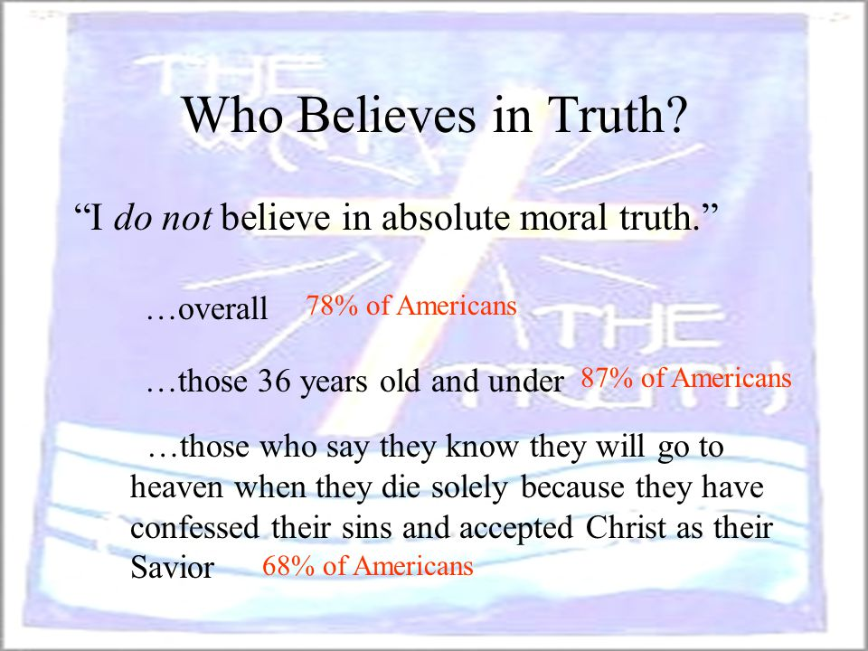 "Who Believes in Truth? 78% of Americans 87% of Americans 68% of Americans ""I do not believe in absolute moral truth."" …those who say they know they wi"