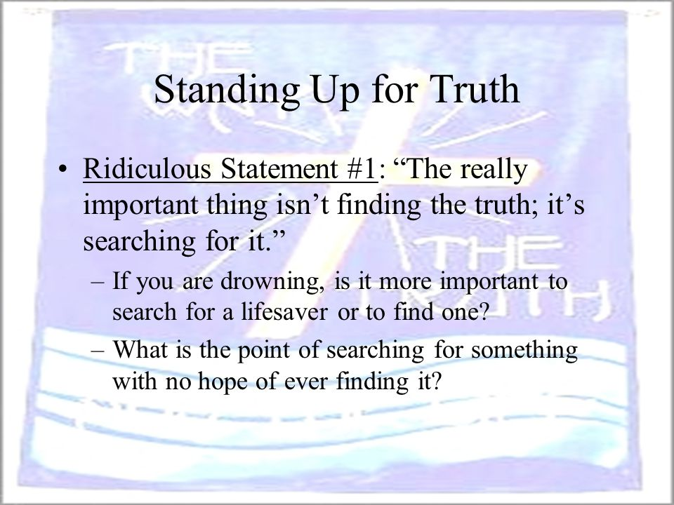 "Standing Up for Truth Ridiculous Statement #1: ""The really important thing isn't finding the truth; it's searching for it."" –If you are drowning, is i"