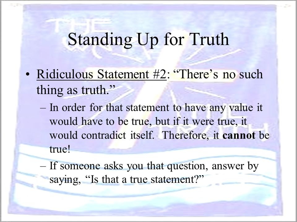 "Standing Up for Truth Ridiculous Statement #2: ""There's no such thing as truth."" –In order for that statement to have any value it would have to be tr"