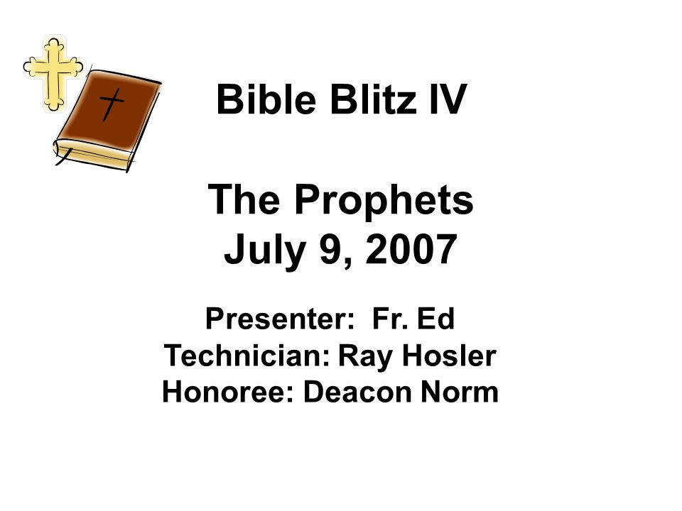 Bible Blitz IV The Prophets July 9, 2007 Presenter: Fr.