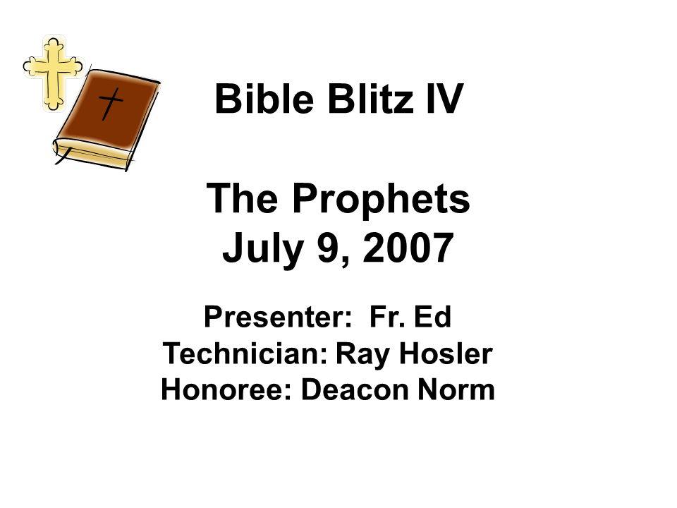 Bible Blitz IV The Prophets July 9, 2007 Presenter: Fr. Ed Technician: Ray Hosler Honoree: Deacon Norm