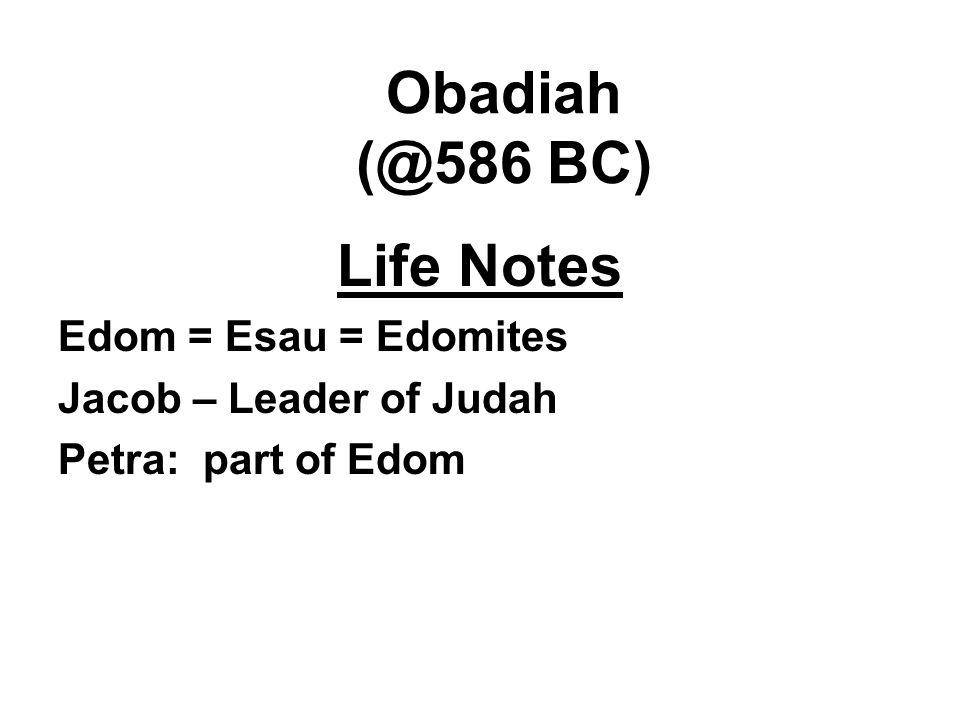 Obadiah (@586 BC) Life Notes Edom = Esau = Edomites Jacob – Leader of Judah Petra: part of Edom