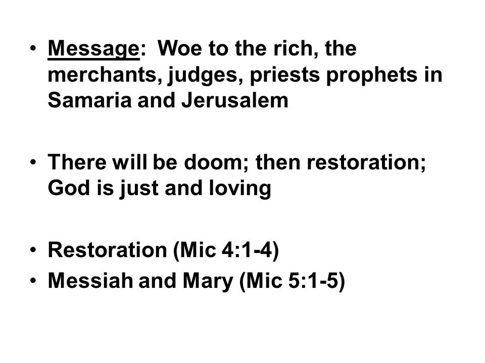 Message: Woe to the rich, the merchants, judges, priests prophets in Samaria and Jerusalem There will be doom; then restoration; God is just and lovin