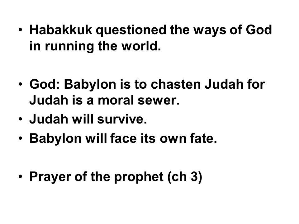 Habakkuk questioned the ways of God in running the world. God: Babylon is to chasten Judah for Judah is a moral sewer. Judah will survive. Babylon wil