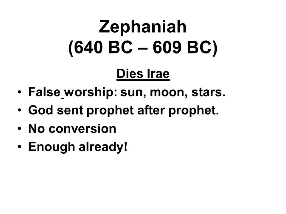 Zephaniah (640 BC – 609 BC) Dies Irae False worship: sun, moon, stars. God sent prophet after prophet. No conversion Enough already!