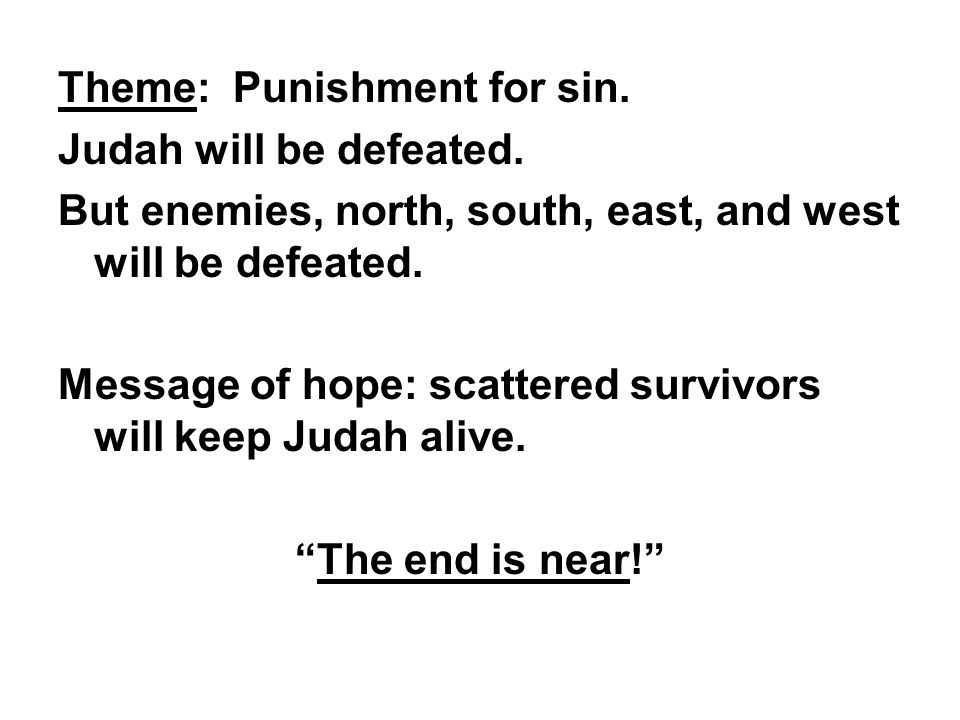 Theme: Punishment for sin. Judah will be defeated. But enemies, north, south, east, and west will be defeated. Message of hope: scattered survivors wi