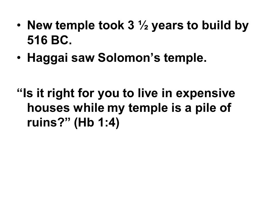 """New temple took 3 ½ years to build by 516 BC. Haggai saw Solomon's temple. """"Is it right for you to live in expensive houses while my temple is a pile"""