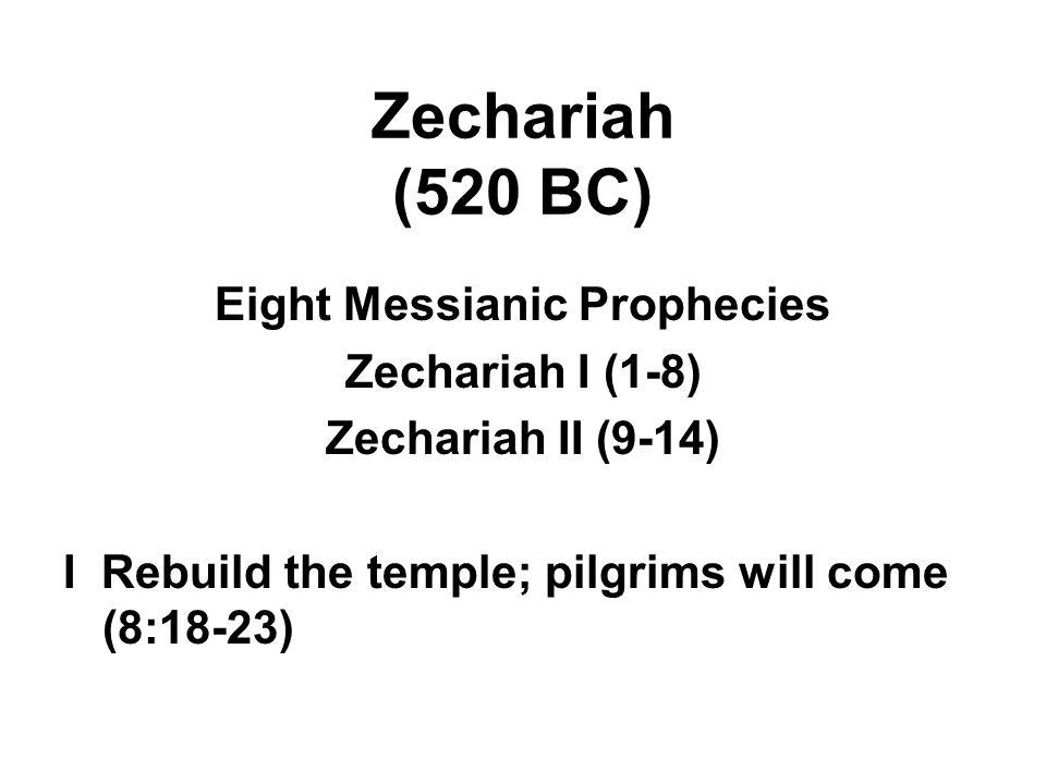 Zechariah (520 BC) Eight Messianic Prophecies Zechariah I (1-8) Zechariah II (9-14) I Rebuild the temple; pilgrims will come (8:18-23)
