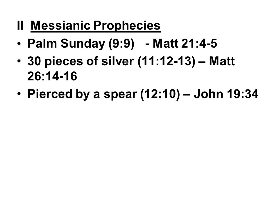 II Messianic Prophecies Palm Sunday (9:9) - Matt 21:4-5 30 pieces of silver (11:12-13) – Matt 26:14-16 Pierced by a spear (12:10) – John 19:34