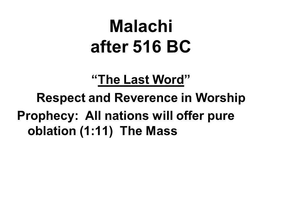 Malachi after 516 BC The Last Word Respect and Reverence in Worship Prophecy: All nations will offer pure oblation (1:11) The Mass