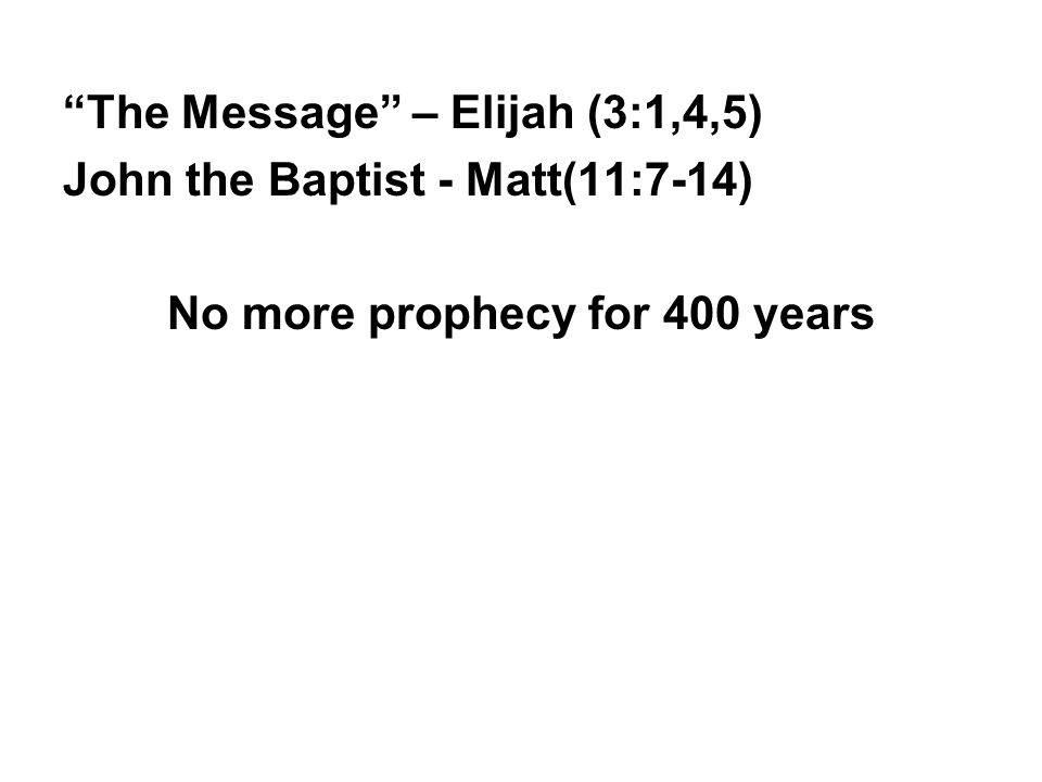 The Message – Elijah (3:1,4,5) John the Baptist - Matt(11:7-14) No more prophecy for 400 years