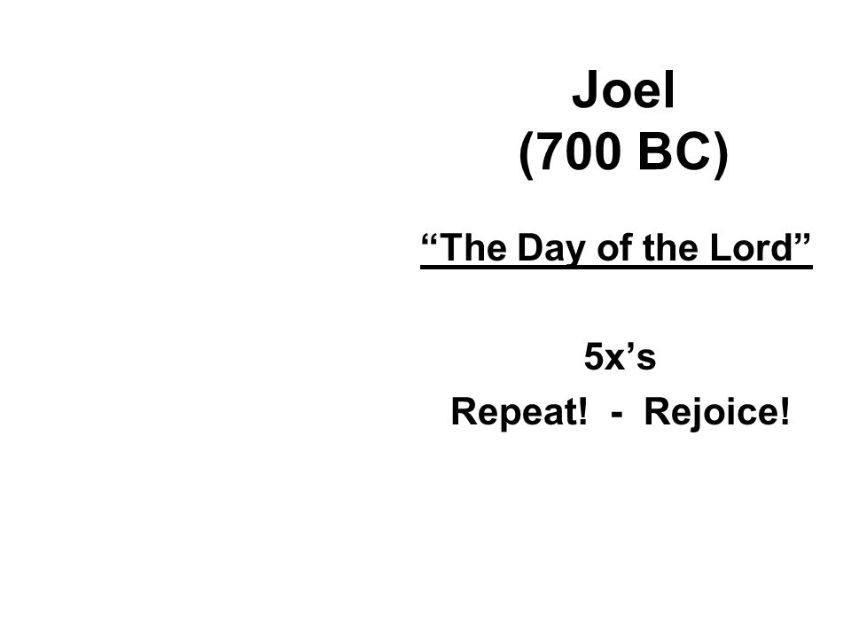 Joel (700 BC) The Day of the Lord 5x's Repeat! - Rejoice!