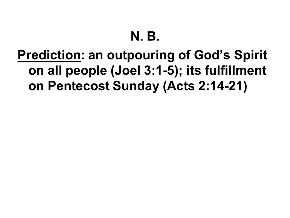 N. B. Prediction: an outpouring of God's Spirit on all people (Joel 3:1-5); its fulfillment on Pentecost Sunday (Acts 2:14-21)
