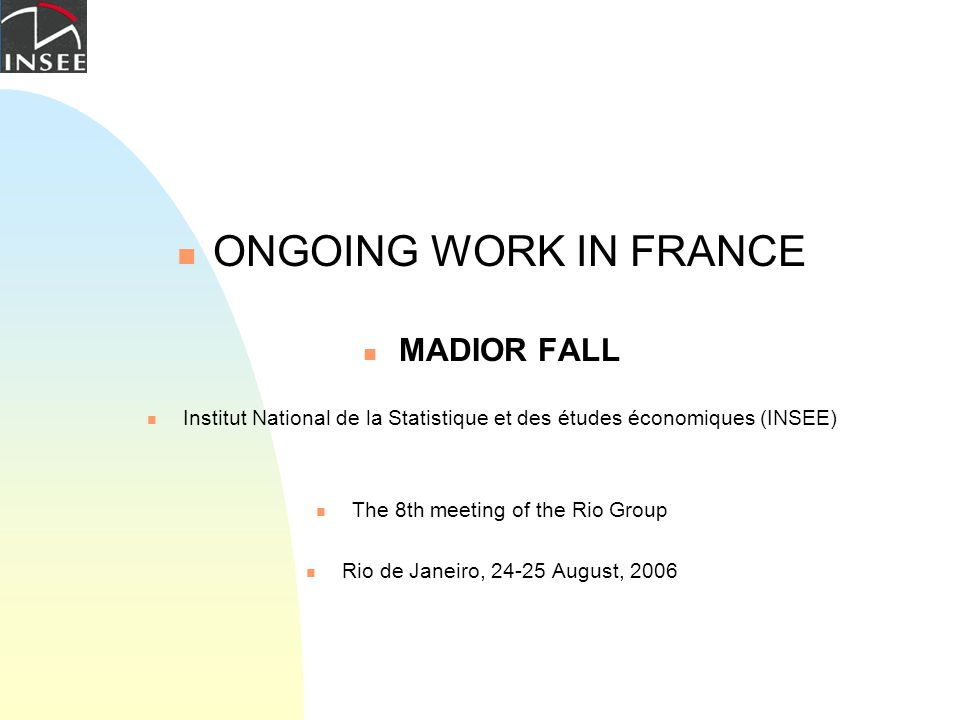 ONGOING WORK IN FRANCE MADIOR FALL Institut National de la Statistique et des études économiques (INSEE) The 8th meeting of the Rio Group Rio de Janei