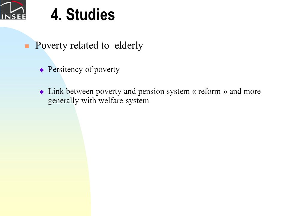 4. Studies Poverty related to elderly  Persitency of poverty  Link between poverty and pension system « reform » and more generally with welfare sys