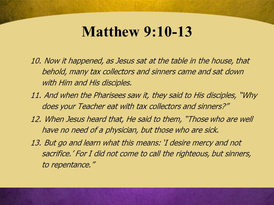 Matthew 9:10-13 10. Now it happened, as Jesus sat at the table in the house, that behold, many tax collectors and sinners came and sat down with Him a