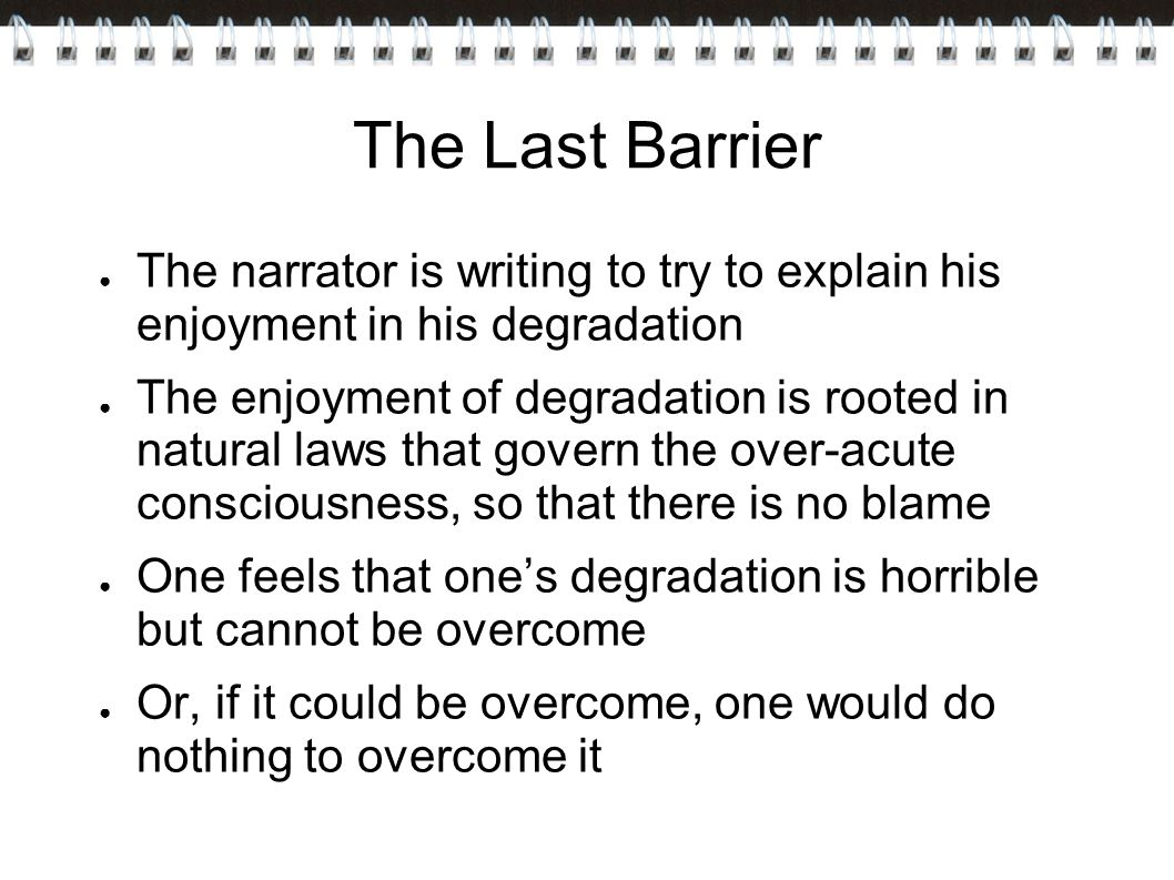 The Last Barrier ● The narrator is writing to try to explain his enjoyment in his degradation ● The enjoyment of degradation is rooted in natural laws that govern the over-acute consciousness, so that there is no blame ● One feels that one's degradation is horrible but cannot be overcome ● Or, if it could be overcome, one would do nothing to overcome it