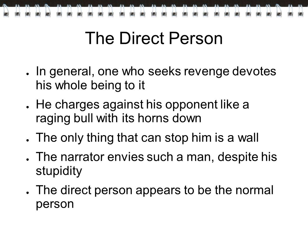 The Direct Person ● In general, one who seeks revenge devotes his whole being to it ● He charges against his opponent like a raging bull with its horns down ● The only thing that can stop him is a wall ● The narrator envies such a man, despite his stupidity ● The direct person appears to be the normal person