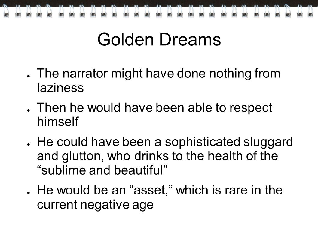 Golden Dreams ● The narrator might have done nothing from laziness ● Then he would have been able to respect himself ● He could have been a sophisticated sluggard and glutton, who drinks to the health of the sublime and beautiful ● He would be an asset, which is rare in the current negative age