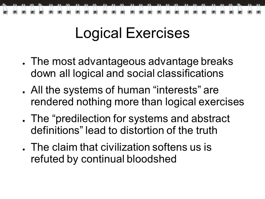 Logical Exercises ● The most advantageous advantage breaks down all logical and social classifications ● All the systems of human interests are rendered nothing more than logical exercises ● The predilection for systems and abstract definitions lead to distortion of the truth ● The claim that civilization softens us is refuted by continual bloodshed