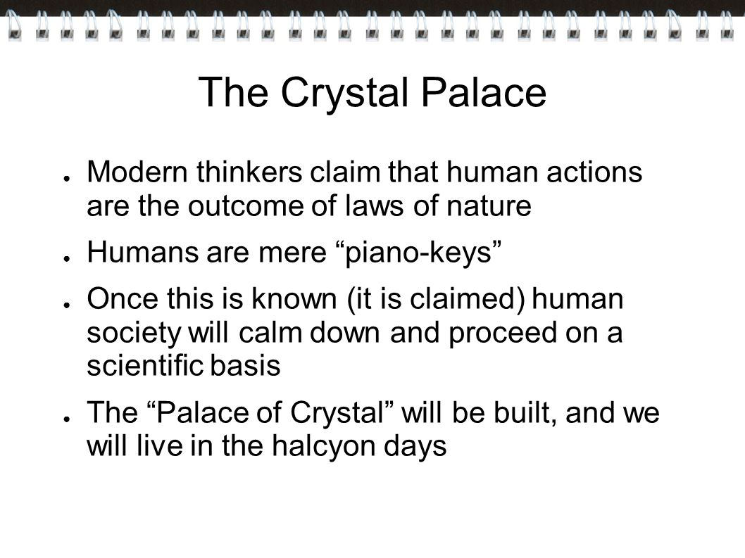 The Crystal Palace ● Modern thinkers claim that human actions are the outcome of laws of nature ● Humans are mere piano-keys ● Once this is known (it is claimed) human society will calm down and proceed on a scientific basis ● The Palace of Crystal will be built, and we will live in the halcyon days