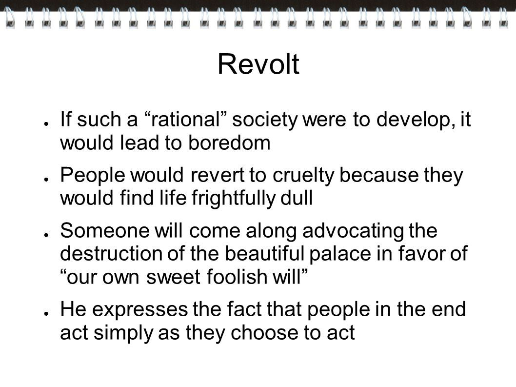 Revolt ● If such a rational society were to develop, it would lead to boredom ● People would revert to cruelty because they would find life frightfully dull ● Someone will come along advocating the destruction of the beautiful palace in favor of our own sweet foolish will ● He expresses the fact that people in the end act simply as they choose to act