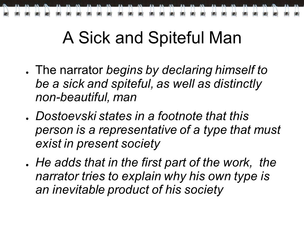 A Sick and Spiteful Man ● The narrator begins by declaring himself to be a sick and spiteful, as well as distinctly non-beautiful, man ● Dostoevski states in a footnote that this person is a representative of a type that must exist in present society ● He adds that in the first part of the work, the narrator tries to explain why his own type is an inevitable product of his society